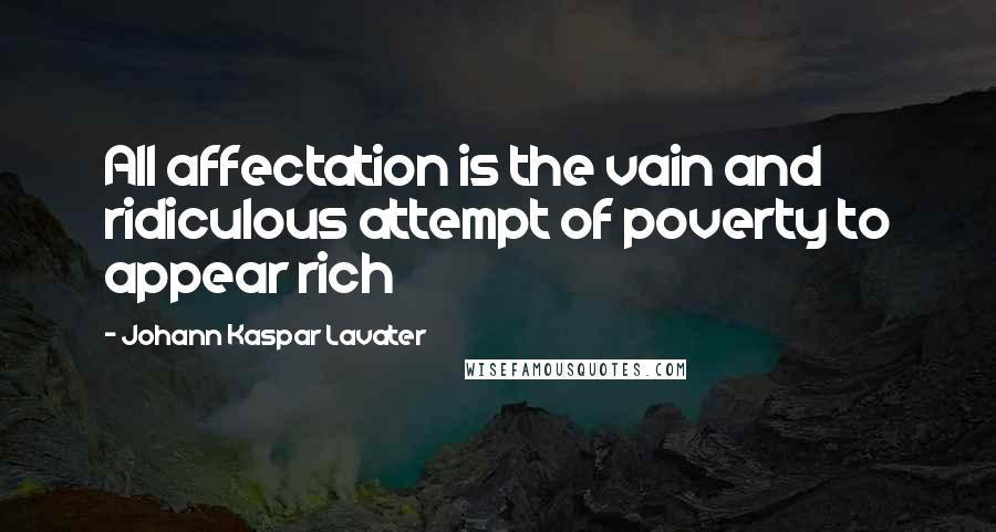 Johann Kaspar Lavater quotes: All affectation is the vain and ridiculous attempt of poverty to appear rich