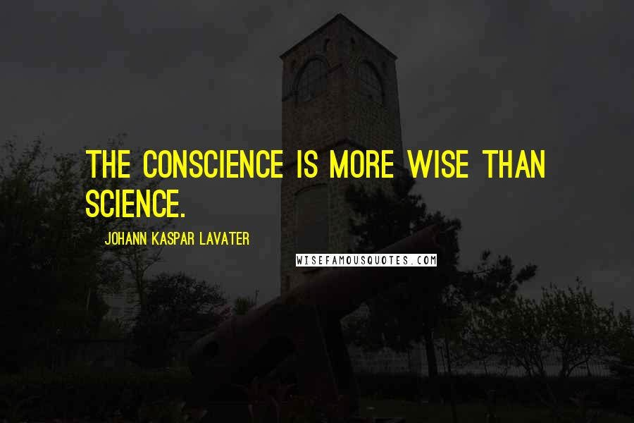 Johann Kaspar Lavater quotes: The conscience is more wise than science.