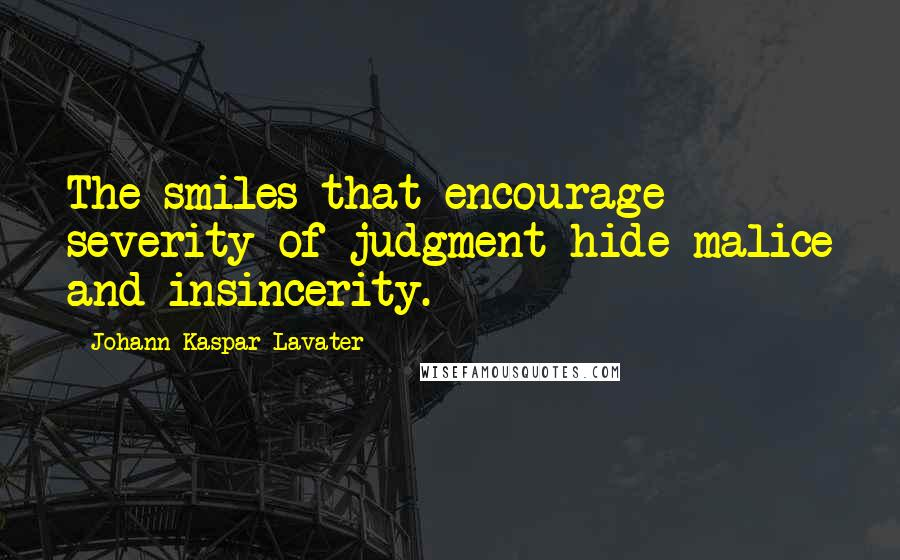 Johann Kaspar Lavater quotes: The smiles that encourage severity of judgment hide malice and insincerity.