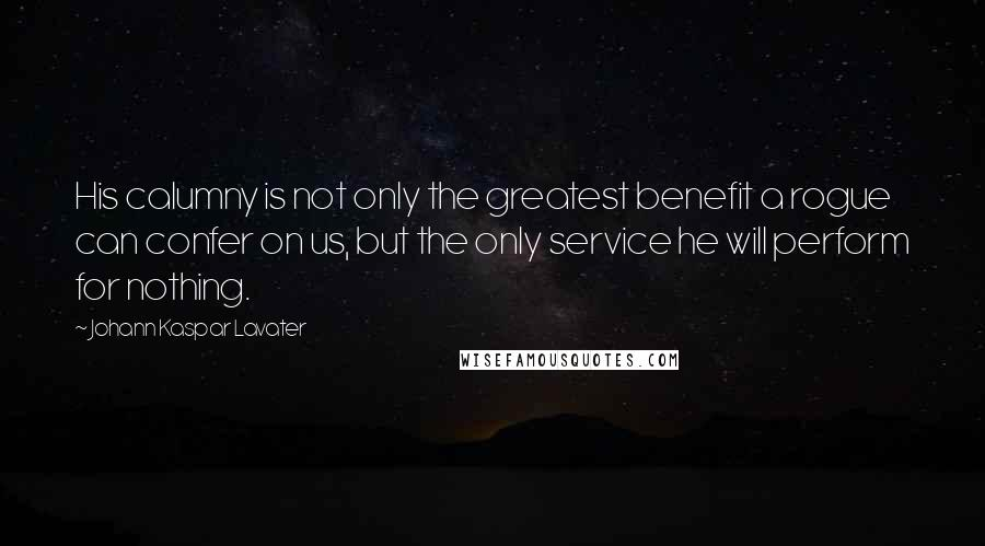 Johann Kaspar Lavater quotes: His calumny is not only the greatest benefit a rogue can confer on us, but the only service he will perform for nothing.