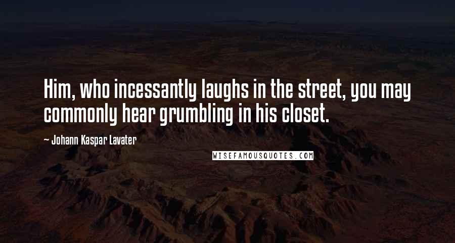 Johann Kaspar Lavater quotes: Him, who incessantly laughs in the street, you may commonly hear grumbling in his closet.