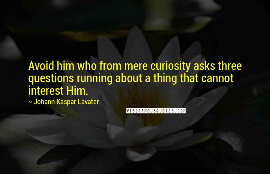 Johann Kaspar Lavater quotes: Avoid him who from mere curiosity asks three questions running about a thing that cannot interest Him.