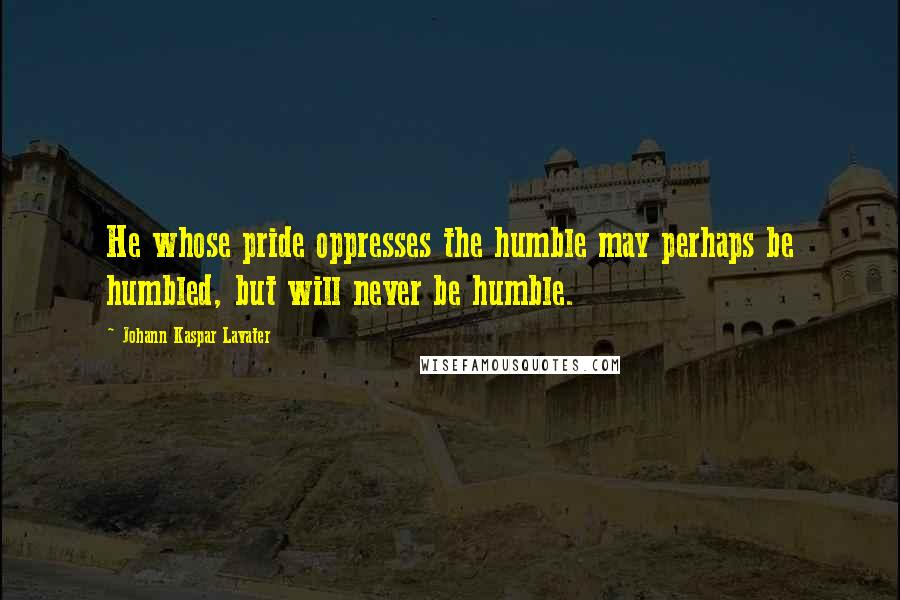 Johann Kaspar Lavater quotes: He whose pride oppresses the humble may perhaps be humbled, but will never be humble.