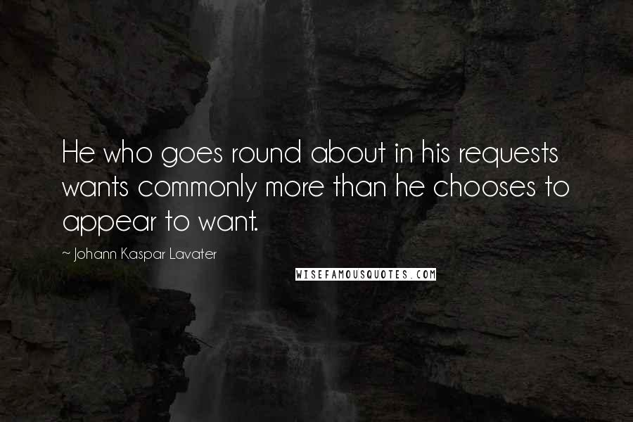 Johann Kaspar Lavater quotes: He who goes round about in his requests wants commonly more than he chooses to appear to want.