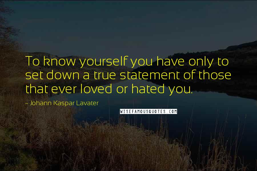Johann Kaspar Lavater quotes: To know yourself you have only to set down a true statement of those that ever loved or hated you.