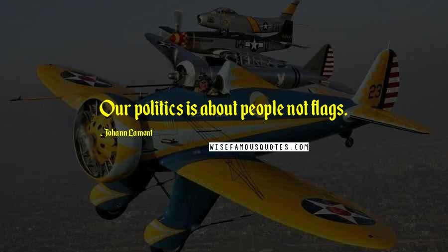 Johann Lamont quotes: Our politics is about people not flags.