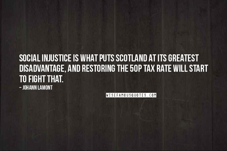 Johann Lamont quotes: Social injustice is what puts Scotland at its greatest disadvantage, and restoring the 50p tax rate will start to fight that.