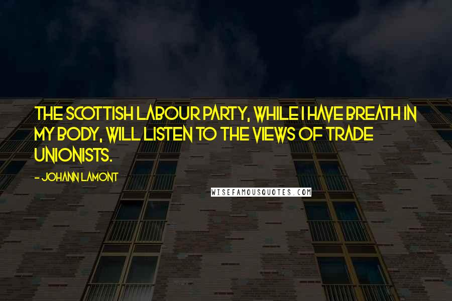 Johann Lamont quotes: The Scottish Labour Party, while I have breath in my body, will listen to the views of trade unionists.
