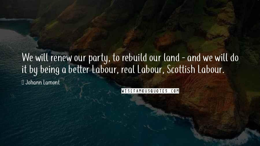 Johann Lamont quotes: We will renew our party, to rebuild our land - and we will do it by being a better Labour, real Labour, Scottish Labour.