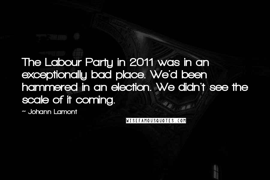 Johann Lamont quotes: The Labour Party in 2011 was in an exceptionally bad place. We'd been hammered in an election. We didn't see the scale of it coming.