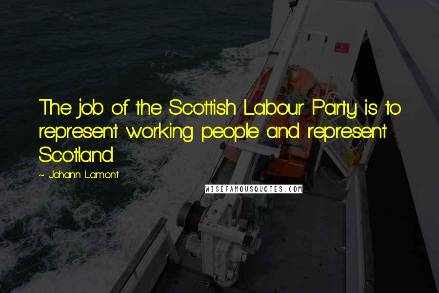Johann Lamont quotes: The job of the Scottish Labour Party is to represent working people and represent Scotland.