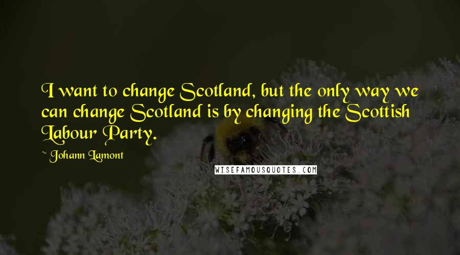 Johann Lamont quotes: I want to change Scotland, but the only way we can change Scotland is by changing the Scottish Labour Party.
