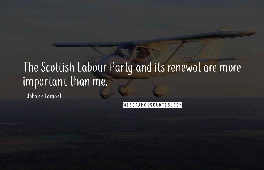 Johann Lamont quotes: The Scottish Labour Party and its renewal are more important than me.