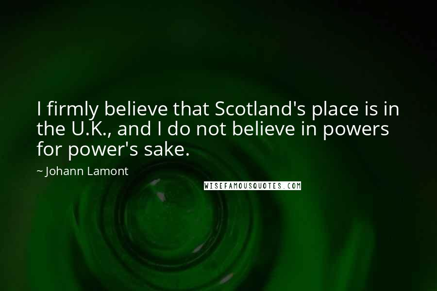 Johann Lamont quotes: I firmly believe that Scotland's place is in the U.K., and I do not believe in powers for power's sake.