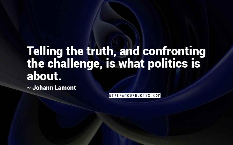 Johann Lamont quotes: Telling the truth, and confronting the challenge, is what politics is about.