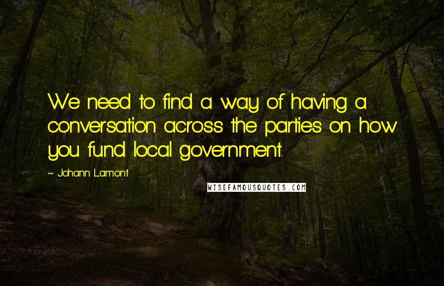 Johann Lamont quotes: We need to find a way of having a conversation across the parties on how you fund local government.