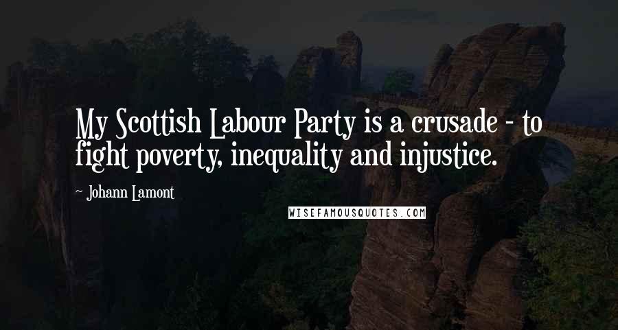 Johann Lamont quotes: My Scottish Labour Party is a crusade - to fight poverty, inequality and injustice.