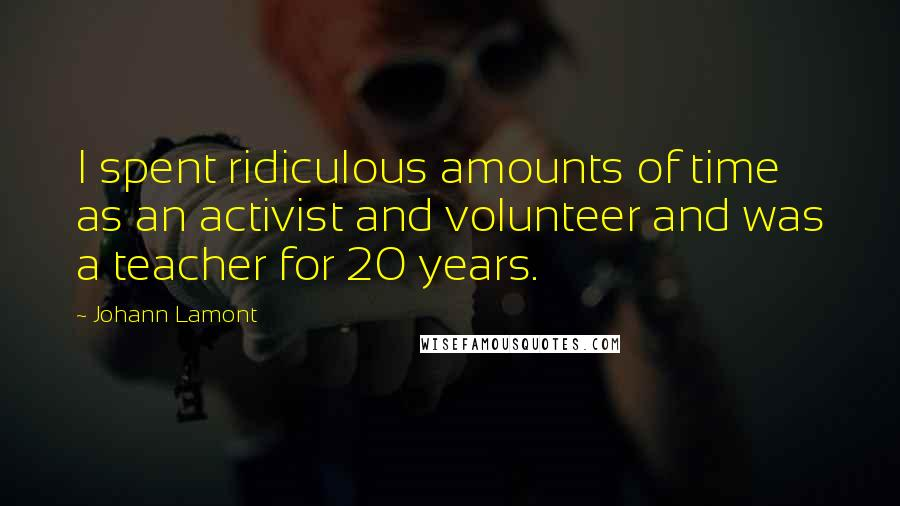 Johann Lamont quotes: I spent ridiculous amounts of time as an activist and volunteer and was a teacher for 20 years.