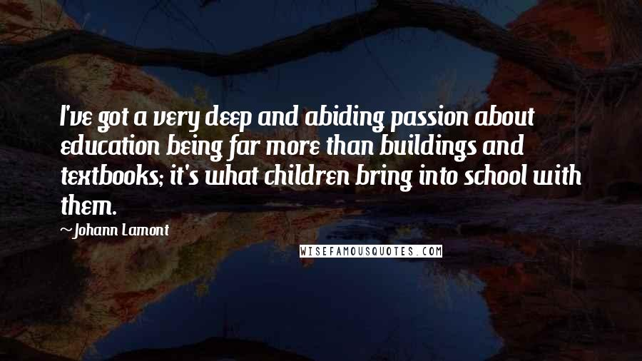 Johann Lamont quotes: I've got a very deep and abiding passion about education being far more than buildings and textbooks; it's what children bring into school with them.