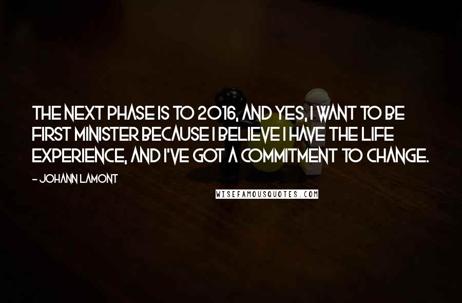 Johann Lamont quotes: The next phase is to 2016, and yes, I want to be First Minister because I believe I have the life experience, and I've got a commitment to change.