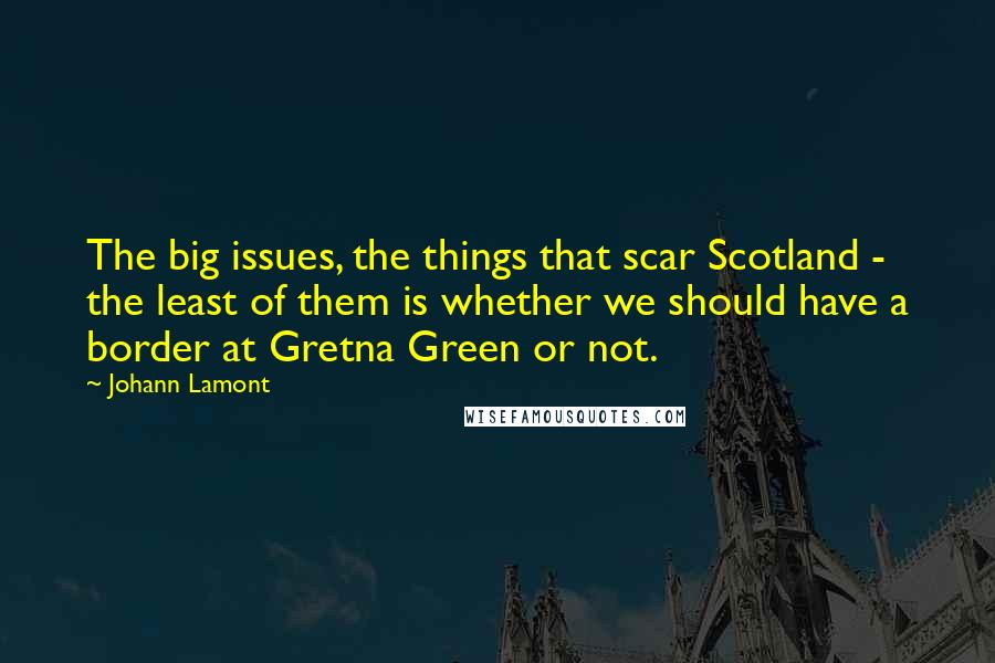 Johann Lamont quotes: The big issues, the things that scar Scotland - the least of them is whether we should have a border at Gretna Green or not.