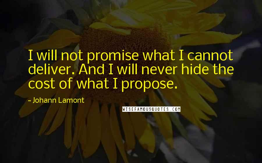 Johann Lamont quotes: I will not promise what I cannot deliver. And I will never hide the cost of what I propose.