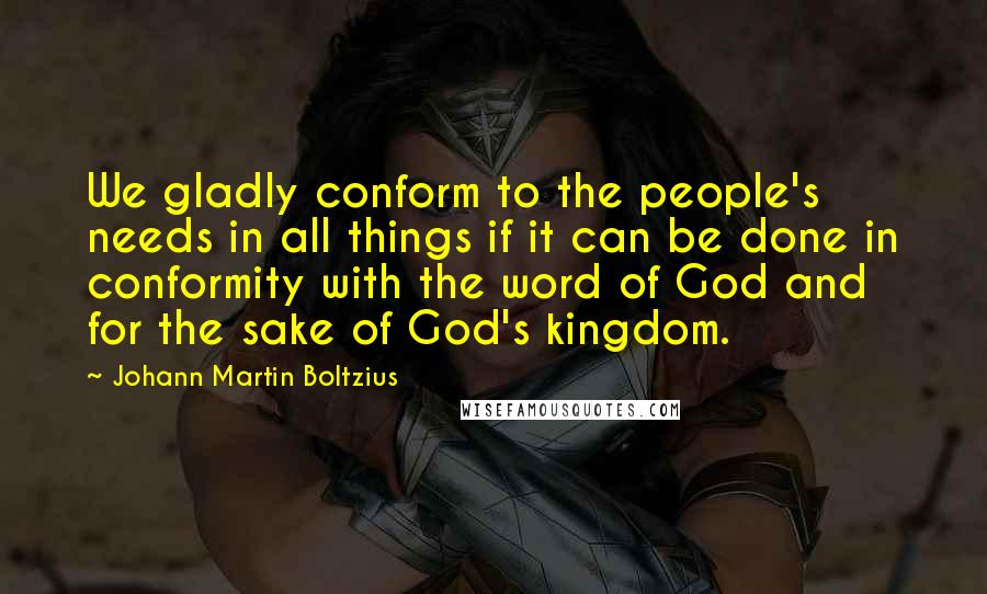 Johann Martin Boltzius quotes: We gladly conform to the people's needs in all things if it can be done in conformity with the word of God and for the sake of God's kingdom.