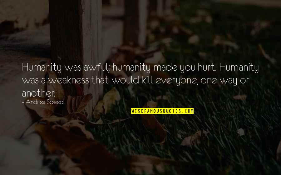 Johann Von Herder Quotes By Andrea Speed: Humanity was awful; humanity made you hurt. Humanity