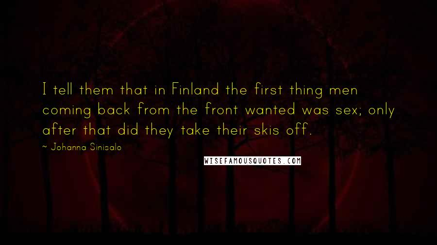 Johanna Sinisalo quotes: I tell them that in Finland the first thing men coming back from the front wanted was sex; only after that did they take their skis off.