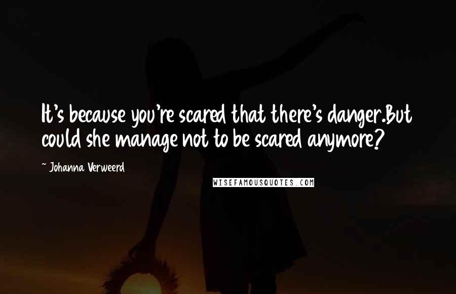 Johanna Verweerd quotes: It's because you're scared that there's danger.But could she manage not to be scared anymore?