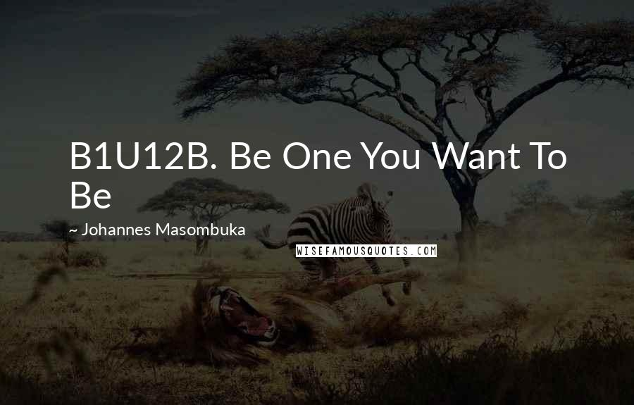 Johannes Masombuka quotes: B1U12B. Be One You Want To Be