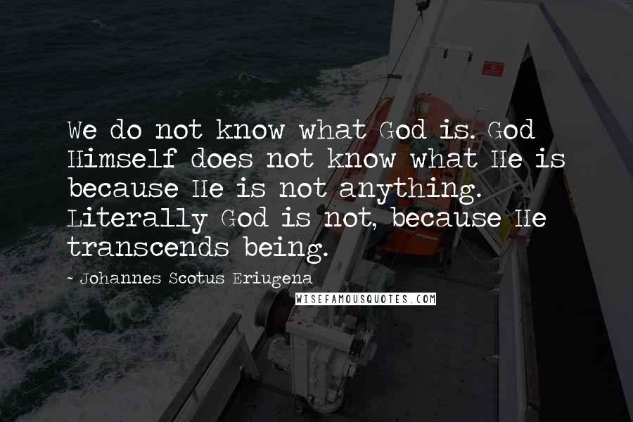 Johannes Scotus Eriugena quotes: We do not know what God is. God Himself does not know what He is because He is not anything. Literally God is not, because He transcends being.