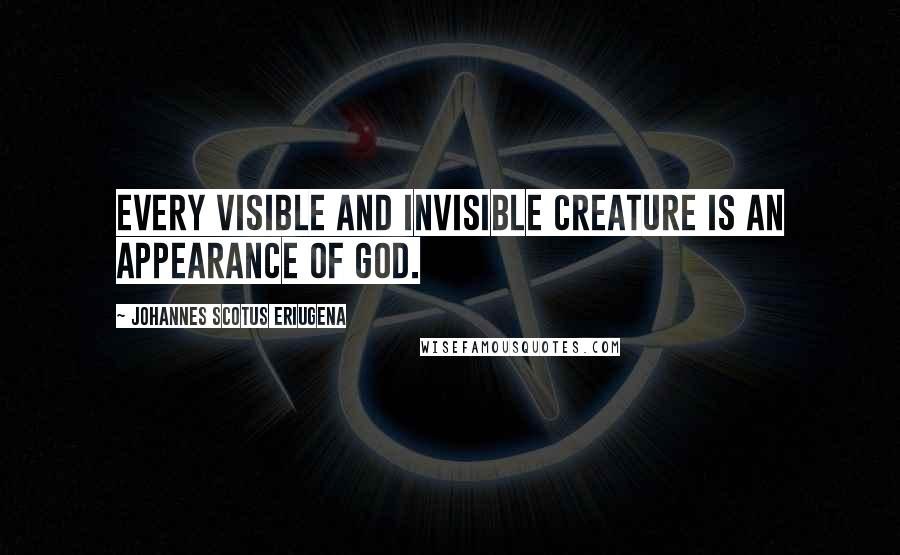 Johannes Scotus Eriugena quotes: Every visible and invisible creature is an appearance of God.
