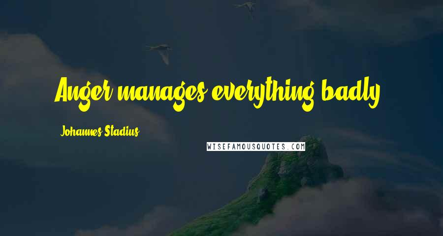 Johannes Stadius quotes: Anger manages everything badly.