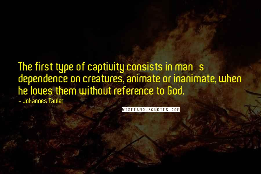 Johannes Tauler quotes: The first type of captivity consists in man's dependence on creatures, animate or inanimate, when he loves them without reference to God.