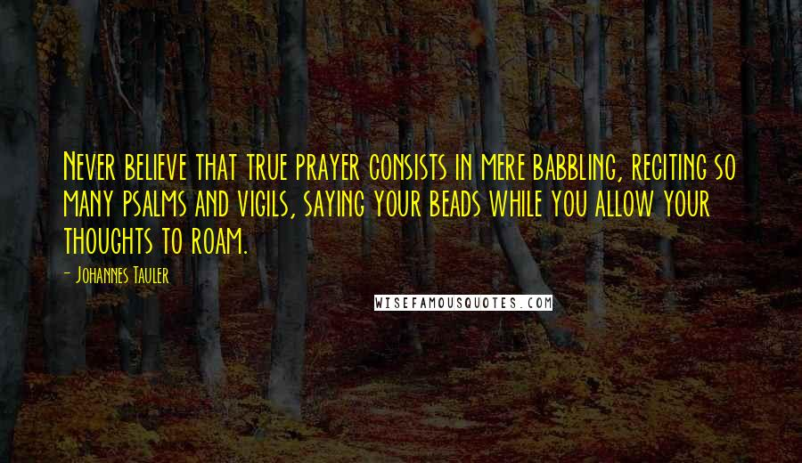 Johannes Tauler quotes: Never believe that true prayer consists in mere babbling, reciting so many psalms and vigils, saying your beads while you allow your thoughts to roam.