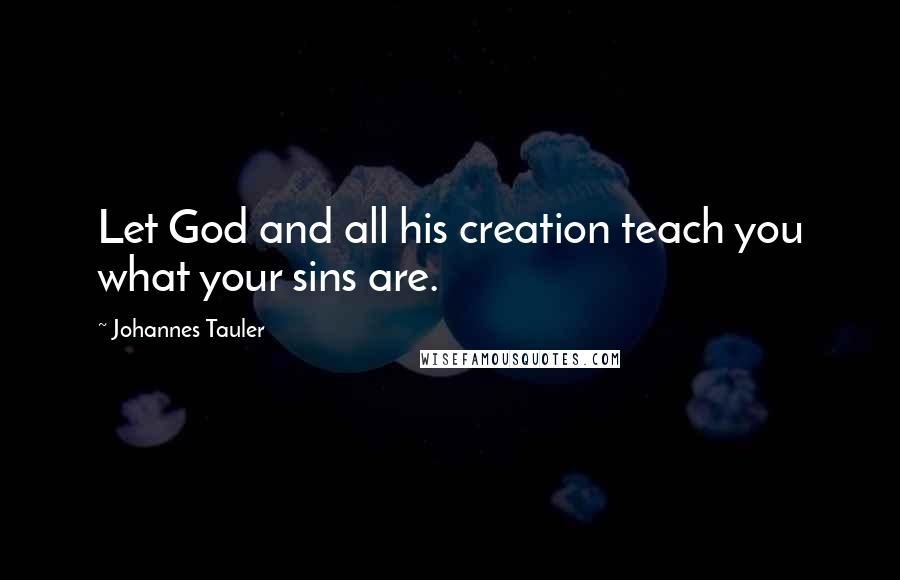 Johannes Tauler quotes: Let God and all his creation teach you what your sins are.