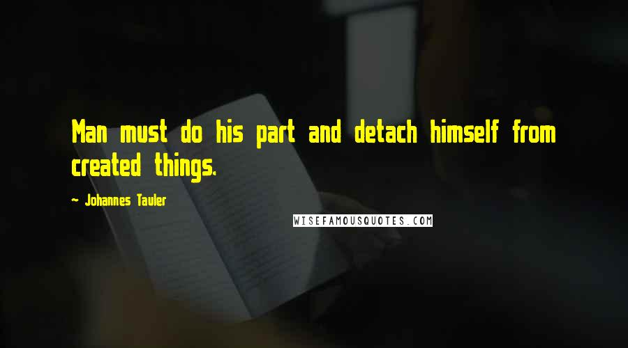 Johannes Tauler quotes: Man must do his part and detach himself from created things.