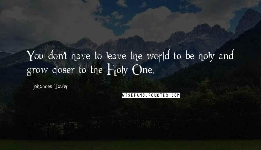 Johannes Tauler quotes: You don't have to leave the world to be holy and grow closer to the Holy One.