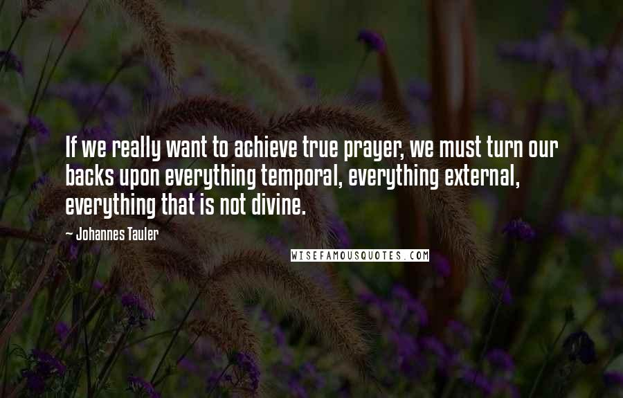 Johannes Tauler quotes: If we really want to achieve true prayer, we must turn our backs upon everything temporal, everything external, everything that is not divine.
