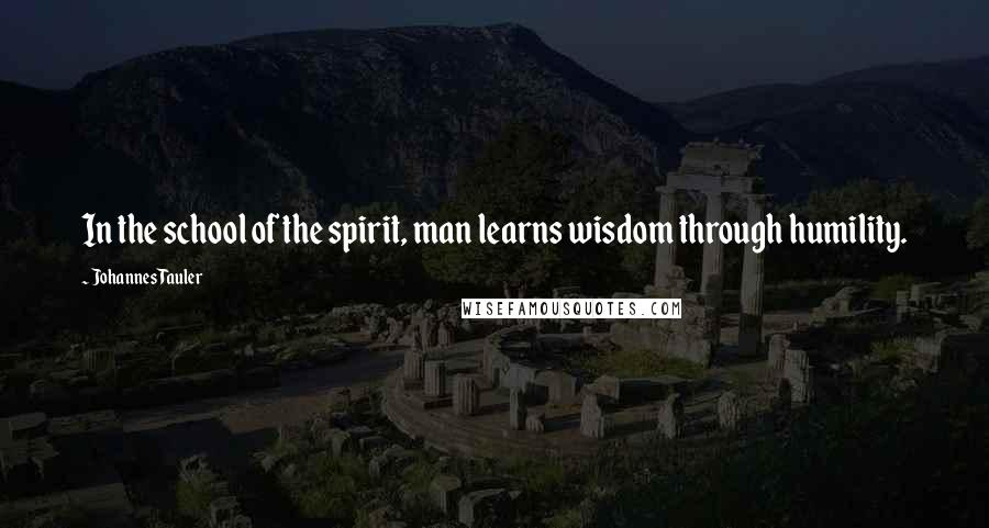 Johannes Tauler quotes: In the school of the spirit, man learns wisdom through humility.