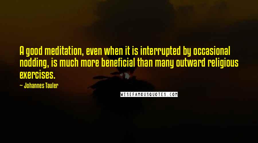 Johannes Tauler quotes: A good meditation, even when it is interrupted by occasional nodding, is much more beneficial than many outward religious exercises.