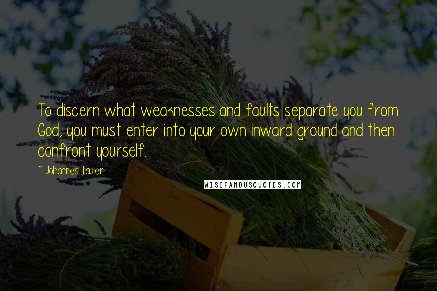Johannes Tauler quotes: To discern what weaknesses and faults separate you from God, you must enter into your own inward ground and then confront yourself.