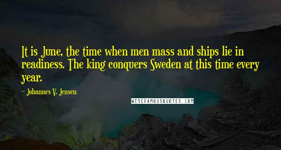 Johannes V. Jensen quotes: It is June, the time when men mass and ships lie in readiness. The king conquers Sweden at this time every year.