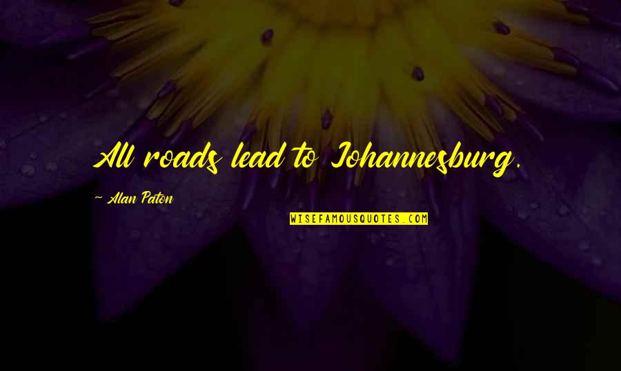 Johannesburg Quotes By Alan Paton: All roads lead to Johannesburg.