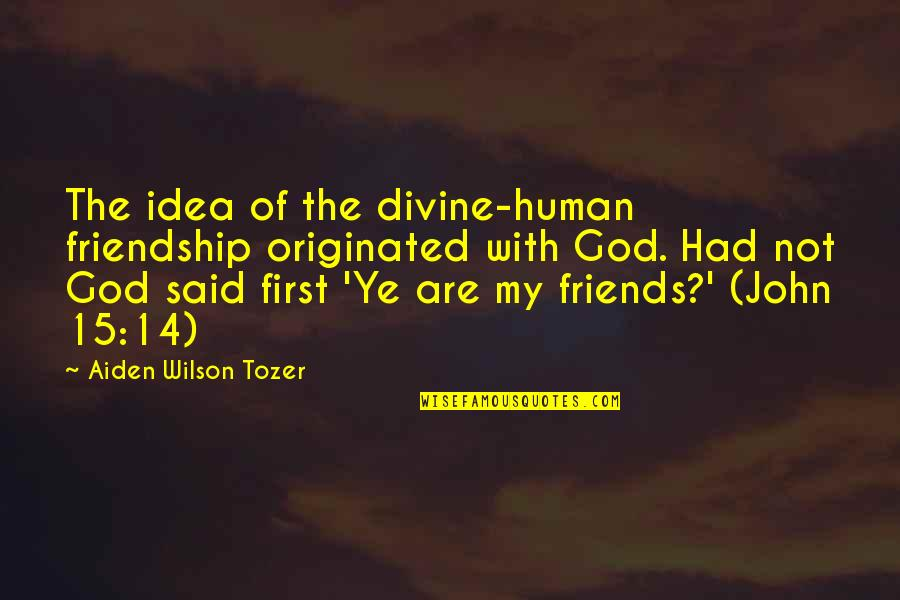 John 15 Quotes By Aiden Wilson Tozer: The idea of the divine-human friendship originated with