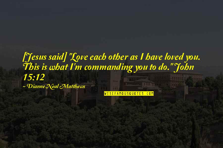 """John 15 Quotes By Dianne Neal Matthews: [Jesus said] """"Love each other as I have"""