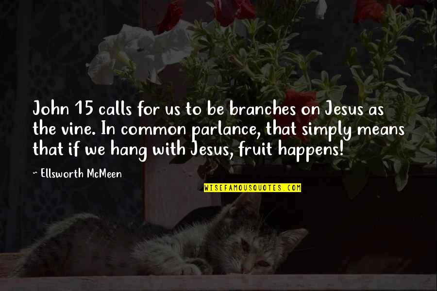 John 15 Quotes By Ellsworth McMeen: John 15 calls for us to be branches