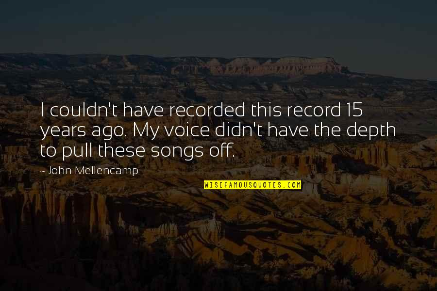 John 15 Quotes By John Mellencamp: I couldn't have recorded this record 15 years