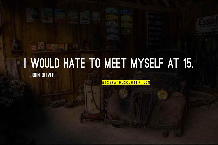 John 15 Quotes By John Oliver: I would hate to meet myself at 15.